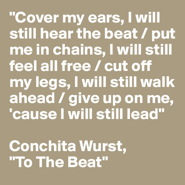"""""""Cover my ears, I will still hear the beat / put me in chains, I will still feel all free / cut off my legs, I will still walk ahead / give up on me, 'cause I will still lead""""  Conchita Wurst,  """"To The Beat"""""""