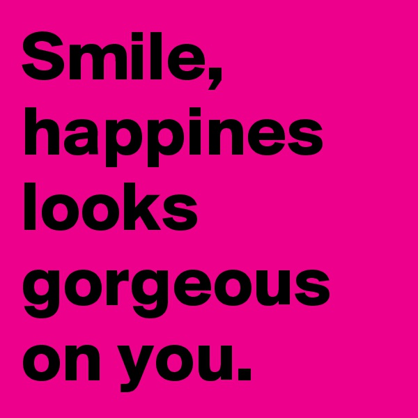 Smile, happines looks gorgeous on you.