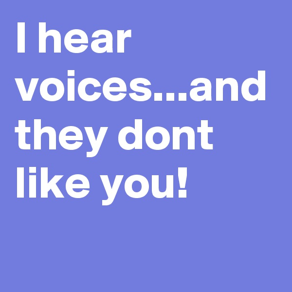 I hear voices...and they dont like you!