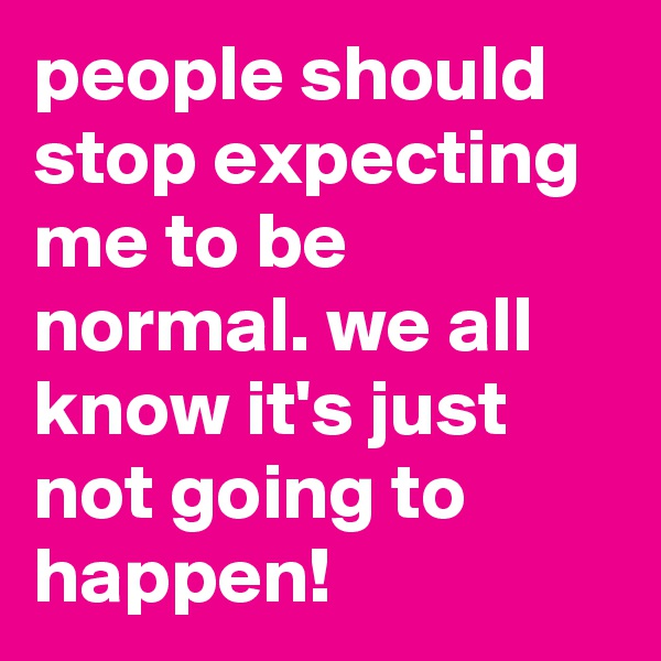 people should stop expecting me to be normal. we all know it's just not going to happen!
