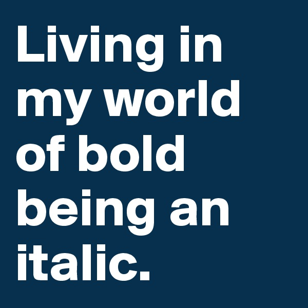 Living in my world of bold being an italic.