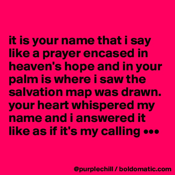 it is your name that i say like a prayer encased in heaven's hope and in your palm is where i saw the salvation map was drawn.  your heart whispered my name and i answered it like as if it's my calling •••