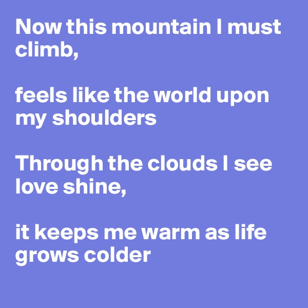 Now this mountain I must climb,   feels like the world upon my shoulders  Through the clouds I see love shine,   it keeps me warm as life grows colder