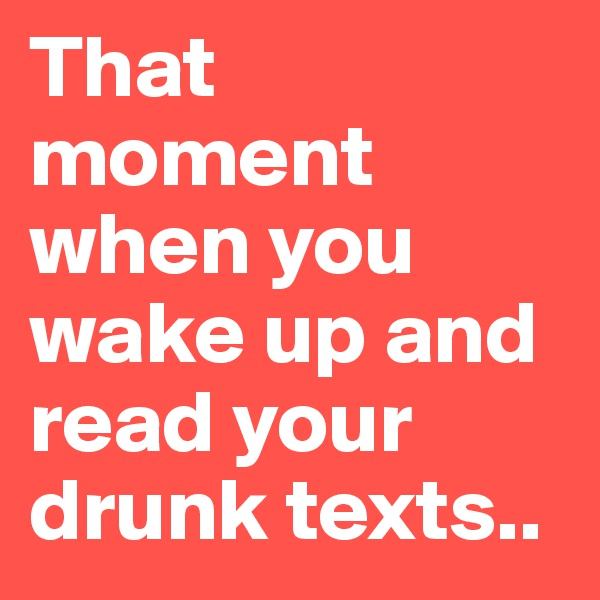 That moment when you wake up and read your drunk texts..