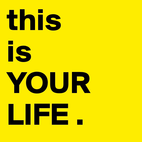 this  is  YOUR LIFE .