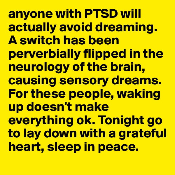 anyone with PTSD will actually avoid dreaming. A switch has been perverbially flipped in the neurology of the brain, causing sensory dreams. For these people, waking up doesn't make everything ok. Tonight go to lay down with a grateful heart, sleep in peace.