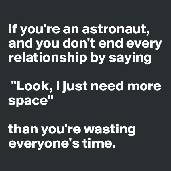 "If you're an astronaut, and you don't end every relationship by saying   ""Look, I just need more space""  than you're wasting everyone's time."