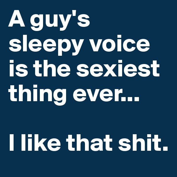 A guy's sleepy voice is the sexiest thing ever...  I like that shit.