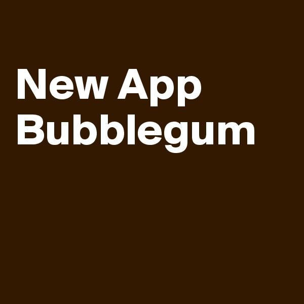 New App Bubblegum