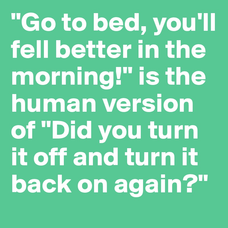"""Go to bed, you'll fell better in the morning!"" is the human version of ""Did you turn it off and turn it back on again?"""