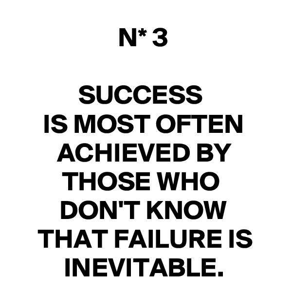 N* 3  SUCCESS  IS MOST OFTEN ACHIEVED BY THOSE WHO  DON'T KNOW THAT FAILURE IS INEVITABLE.