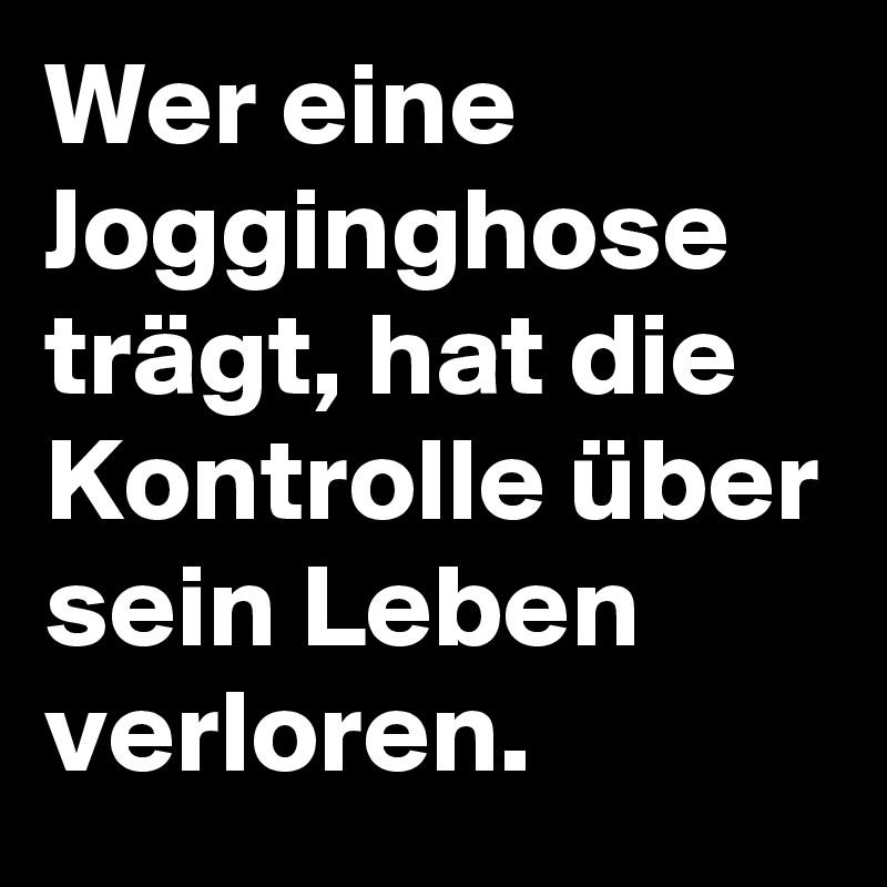 Wer eine Jogginghose trägt, hat die Kontrolle über sein Leben verloren.