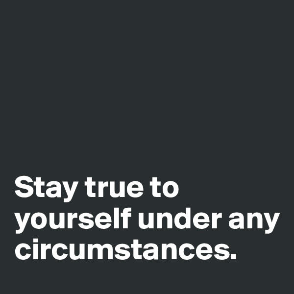 Stay true to yourself under any circumstances.