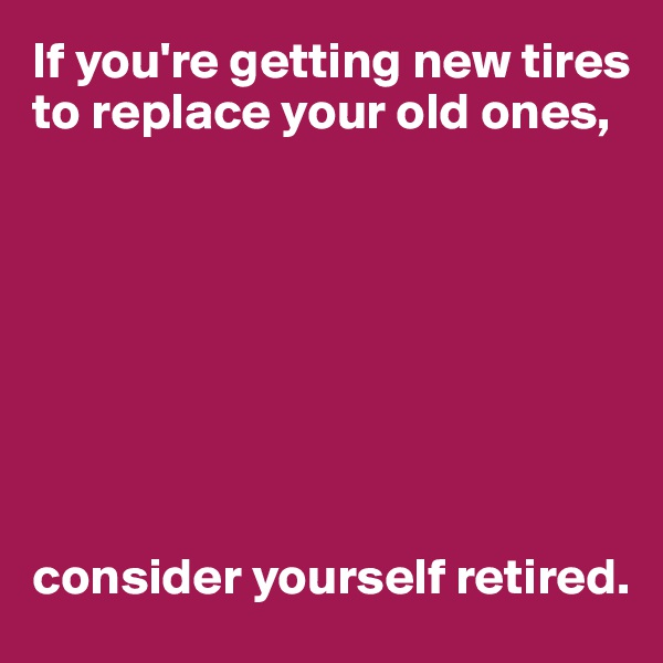 If you're getting new tires to replace your old ones,         consider yourself retired.