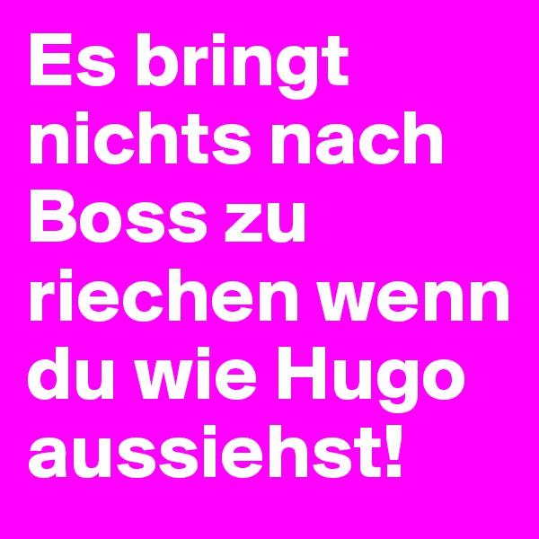 Es bringt nichts nach Boss zu riechen wenn du wie Hugo aussiehst!