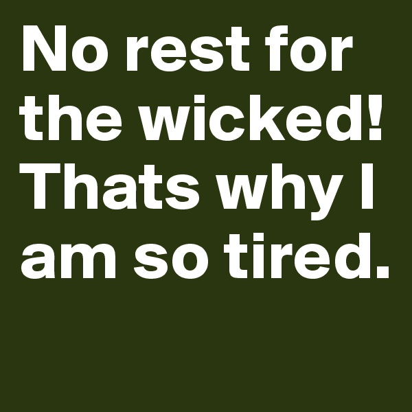 No rest for the wicked! Thats why I am so tired.