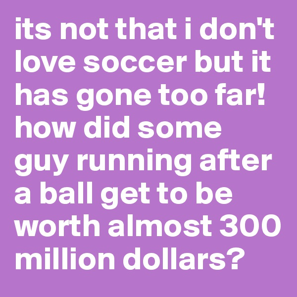 its not that i don't love soccer but it has gone too far! how did some guy running after a ball get to be worth almost 300 million dollars?
