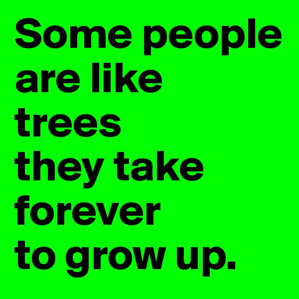 Some people are like  trees  they take  forever  to grow up.