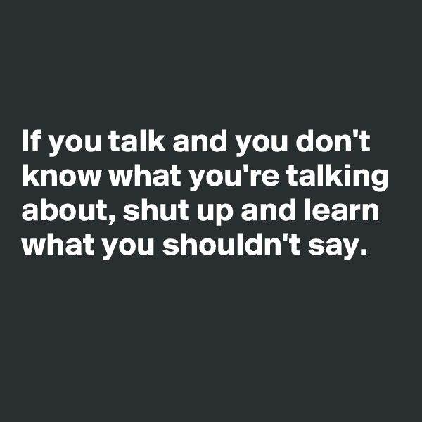 If you talk and you don't know what you're talking about, shut up and learn what you shouldn't say.