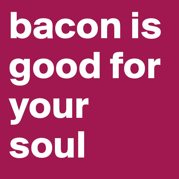 bacon is good for your soul
