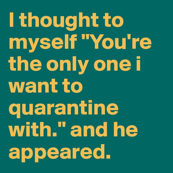 """I thought to myself """"You're the only one i want to quarantine with."""" and he appeared."""