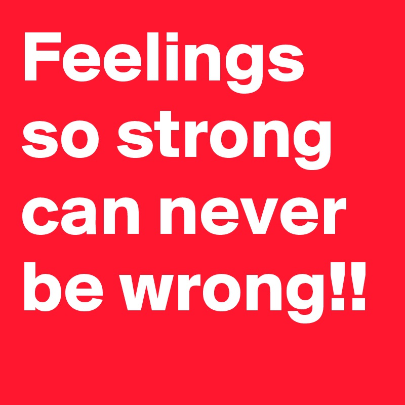 Feelings so strong can never be wrong!!
