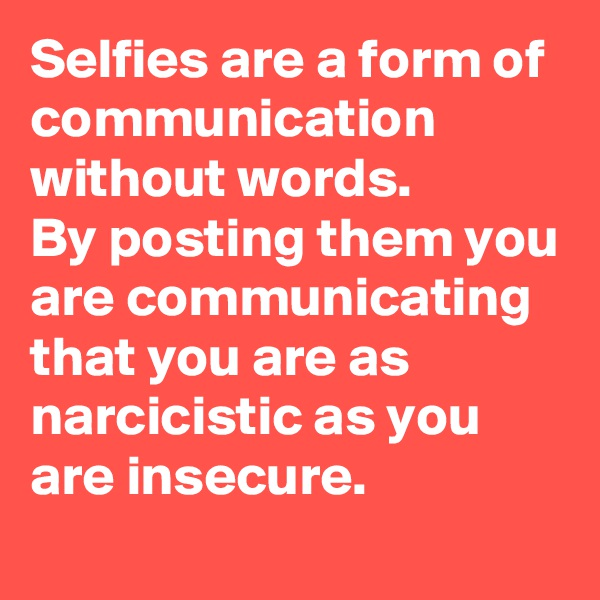 Selfies are a form of communication without words. By posting them you are communicating that you are as narcicistic as you are insecure.