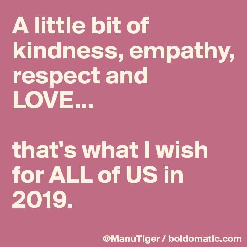 A little bit of kindness, empathy,  respect and LOVE...  that's what I wish for ALL of US in 2019.