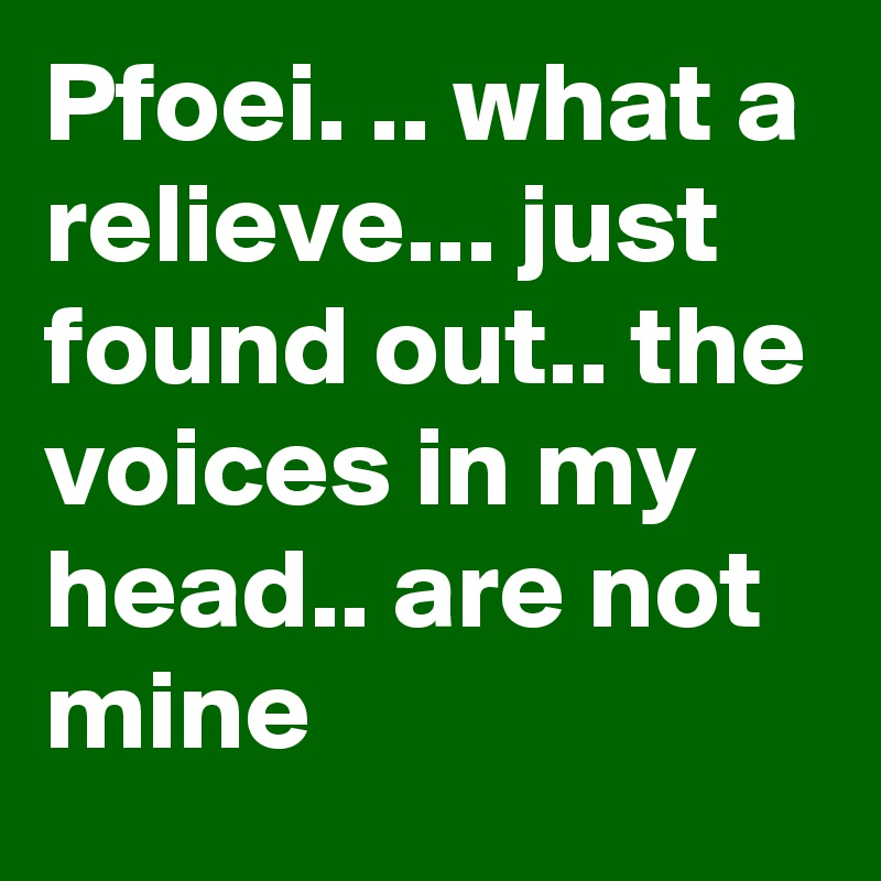 Pfoei. .. what a relieve... just found out.. the voices in my head.. are not mine