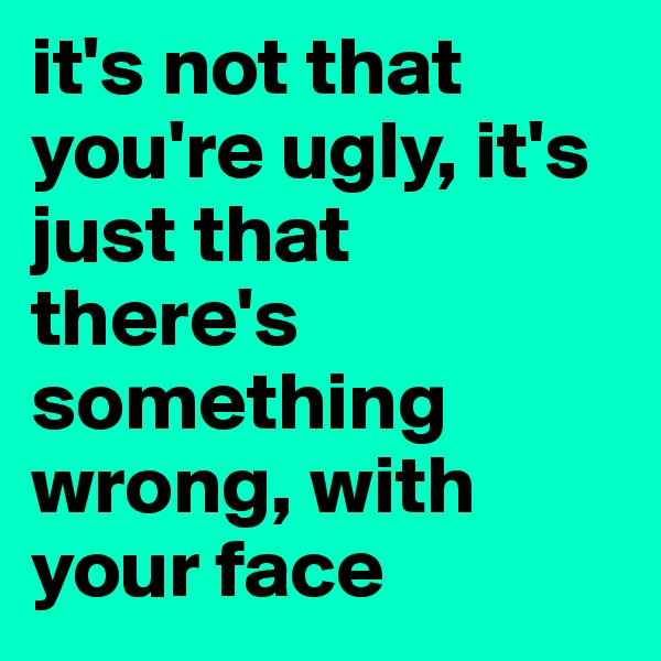 it's not that you're ugly, it's just that there's something wrong, with your face