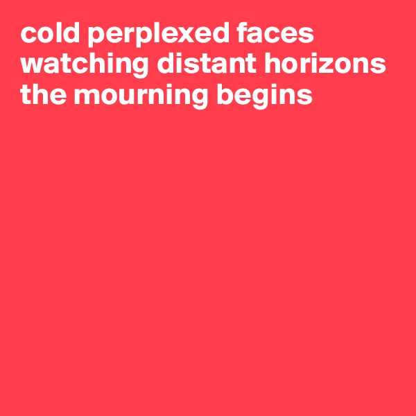 cold perplexed faces watching distant horizons the mourning begins