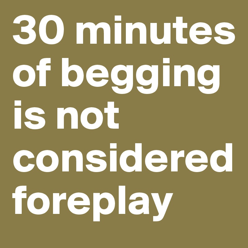 30 minutes of begging is not considered foreplay