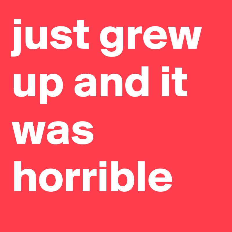 just grew up and it was horrible