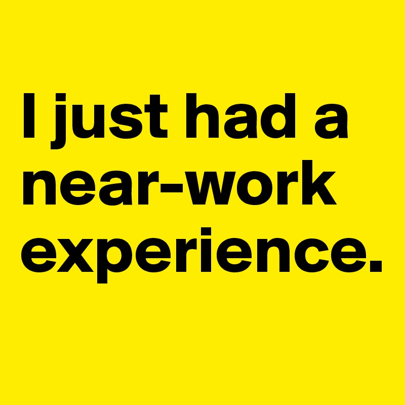 I just had a near-work experience.