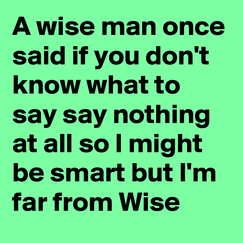 A Wise Man Once Said If You Don T Know What To Say Say Nothing At
