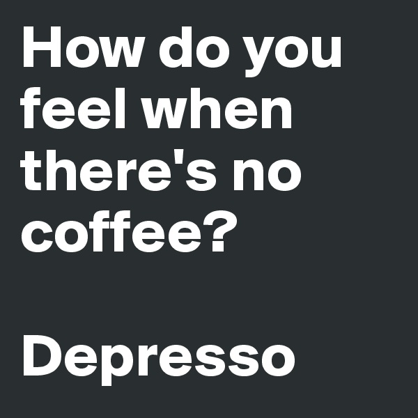 How do you feel when there's no coffee?  Depresso