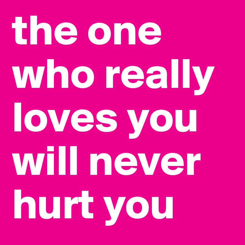 The One Who Really Loves You Will Never Hurt You Post By