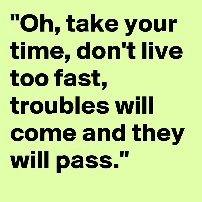 Oh Take Your Time Don T Live Too Fast Troubles Will Come And They Will Pass Post By Ericabb On Boldomatic