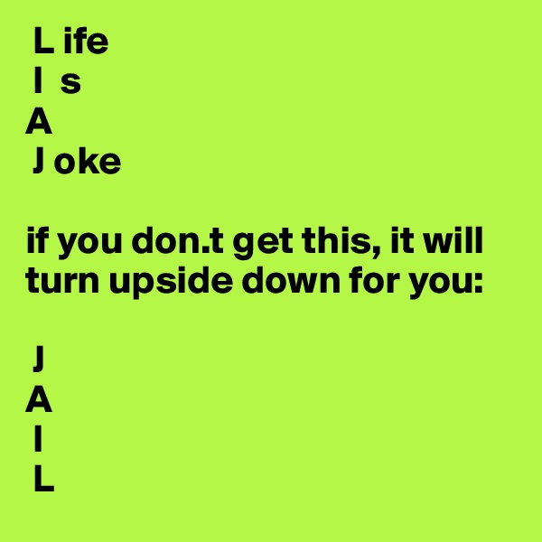 L ife  I  s A  J oke  if you don.t get this, it will turn upside down for you:   J A  I  L
