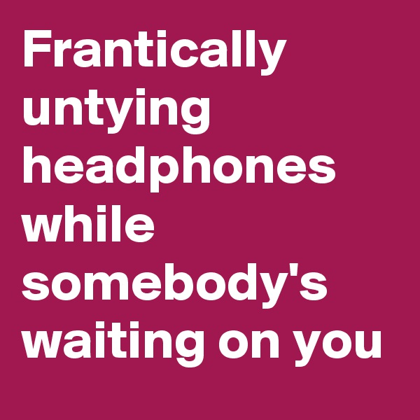 Frantically untying headphones while somebody's waiting on you