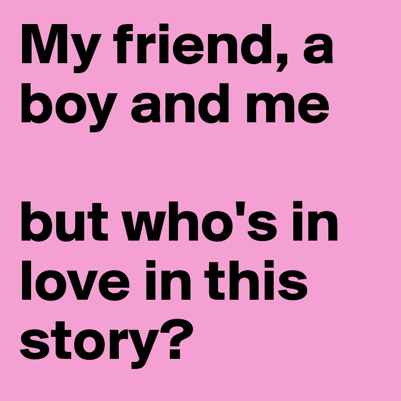 My friend, a boy and me   but who's in love in this story?