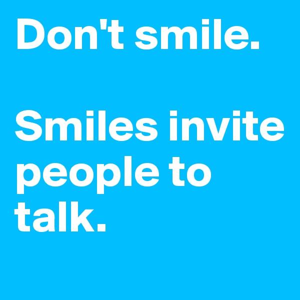 Don't smile.   Smiles invite people to talk.