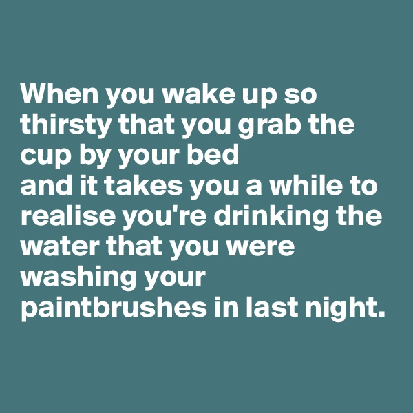 When you wake up so thirsty that you grab the cup by your bed  and it takes you a while to realise you're drinking the water that you were washing your paintbrushes in last night.