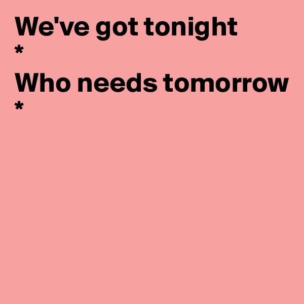 We've got tonight * Who needs tomorrow      *