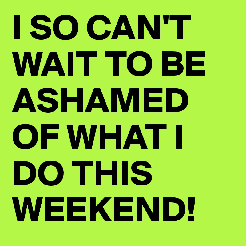 I SO CAN'T WAIT TO BE ASHAMED OF WHAT I DO THIS WEEKEND!