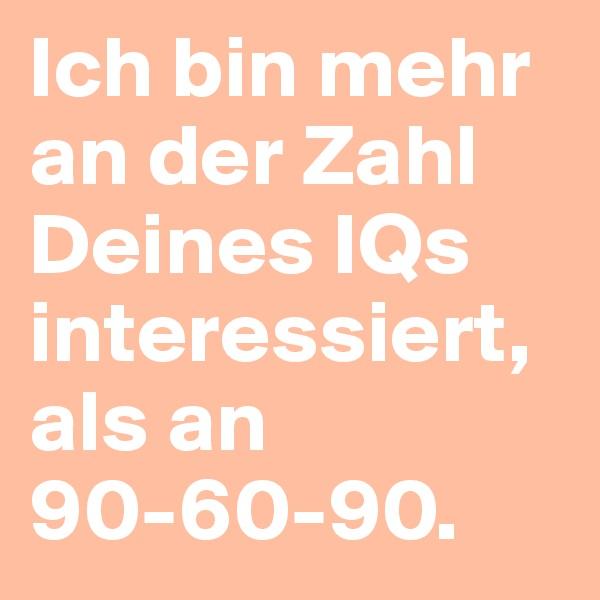 Ich bin mehr an der Zahl Deines IQs interessiert, als an 90-60-90.