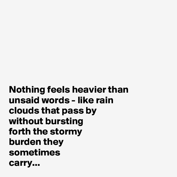 Nothing feels heavier than  unsaid words - like rain  clouds that pass by  without bursting  forth the stormy  burden they  sometimes  carry...