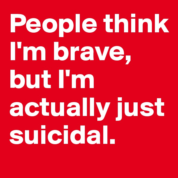 People think I'm brave, but I'm actually just suicidal.