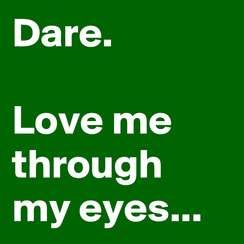 Dare.  Love me through my eyes...
