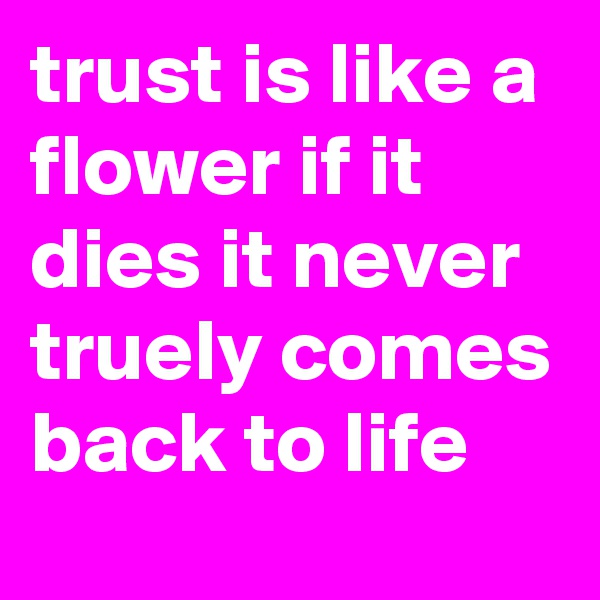 trust is like a flower if it dies it never truely comes back to life